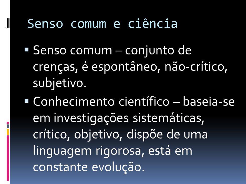 Senso comum e ciência Senso comum – conjunto de crenças, é espontâneo, não-crítico, subjetivo.