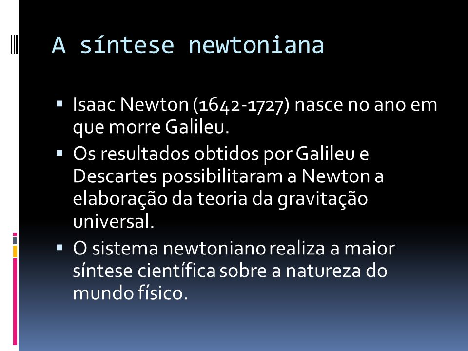 A síntese newtoniana Isaac Newton (1642-1727) nasce no ano em que morre Galileu.