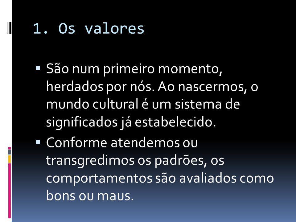 1. Os valores São num primeiro momento, herdados por nós. Ao nascermos, o mundo cultural é um sistema de significados já estabelecido.