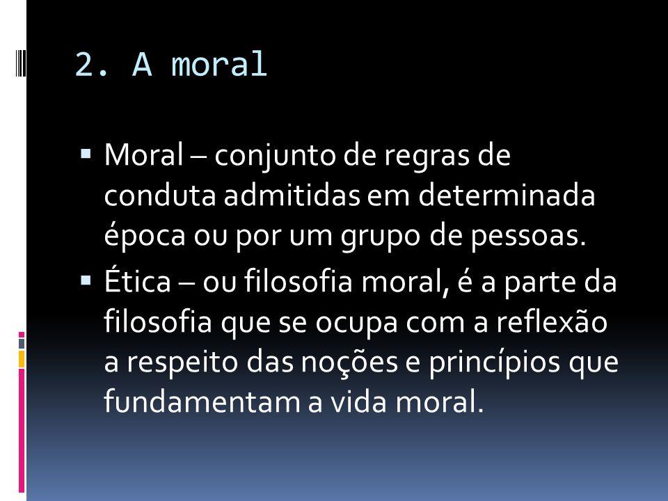 2. A moral Moral – conjunto de regras de conduta admitidas em determinada época ou por um grupo de pessoas.