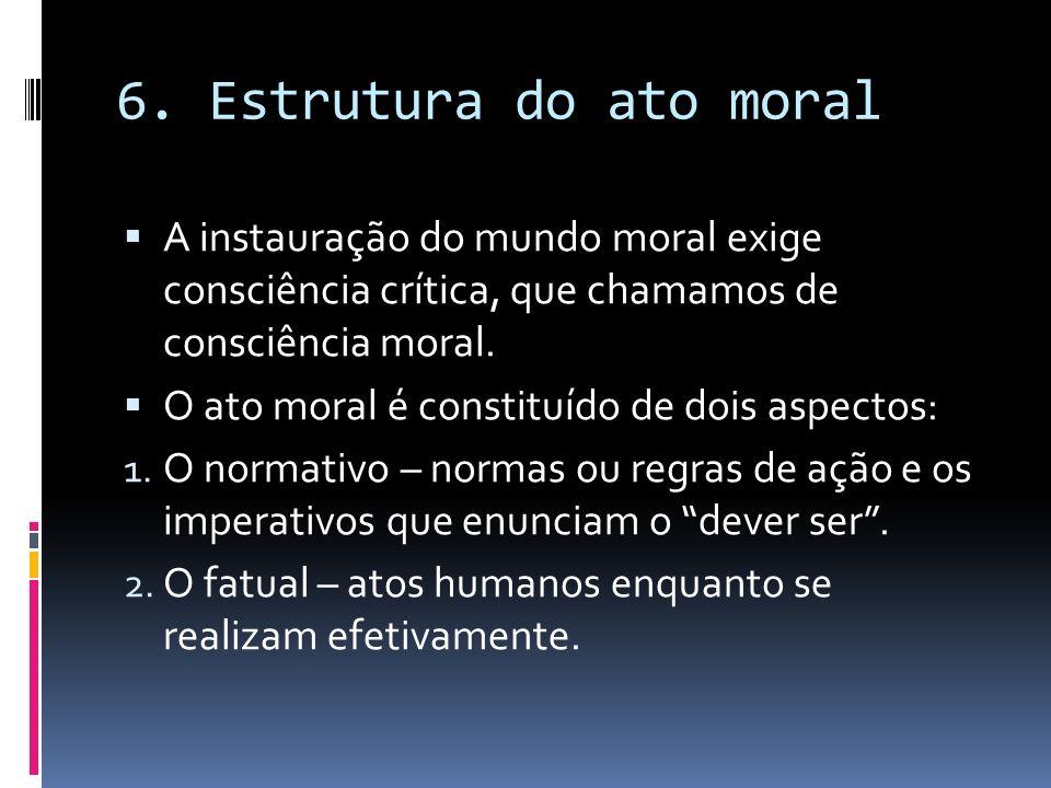 6. Estrutura do ato moral A instauração do mundo moral exige consciência crítica, que chamamos de consciência moral.