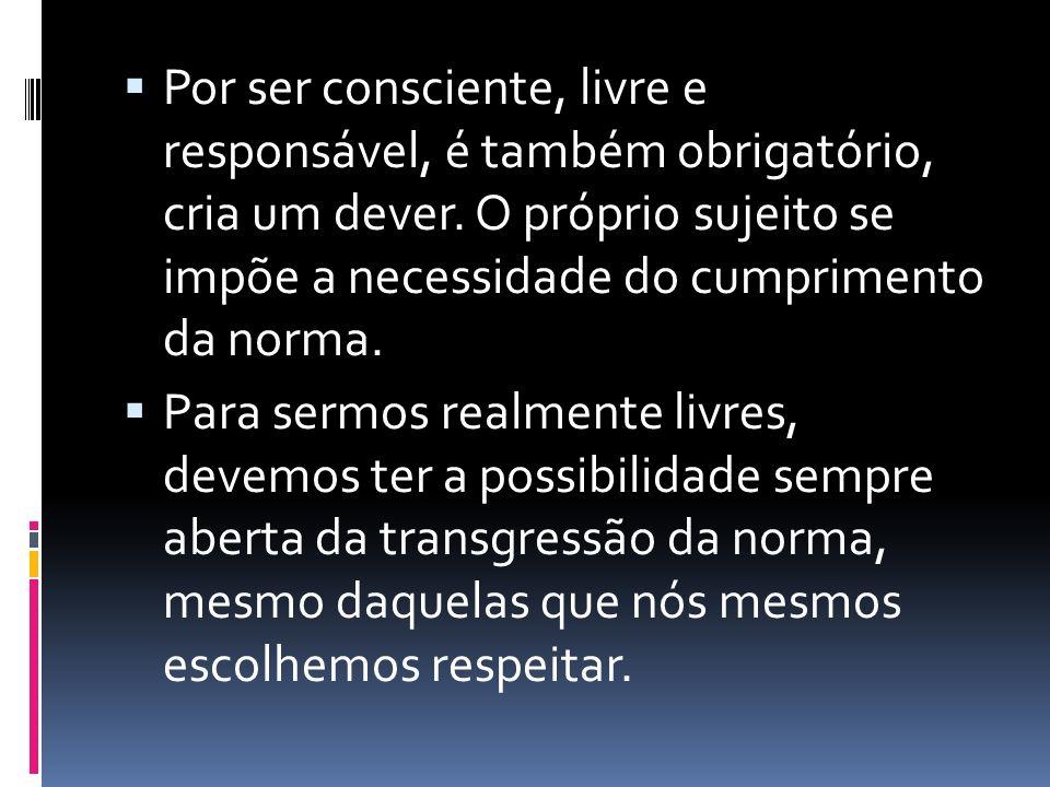 Por ser consciente, livre e responsável, é também obrigatório, cria um dever. O próprio sujeito se impõe a necessidade do cumprimento da norma.