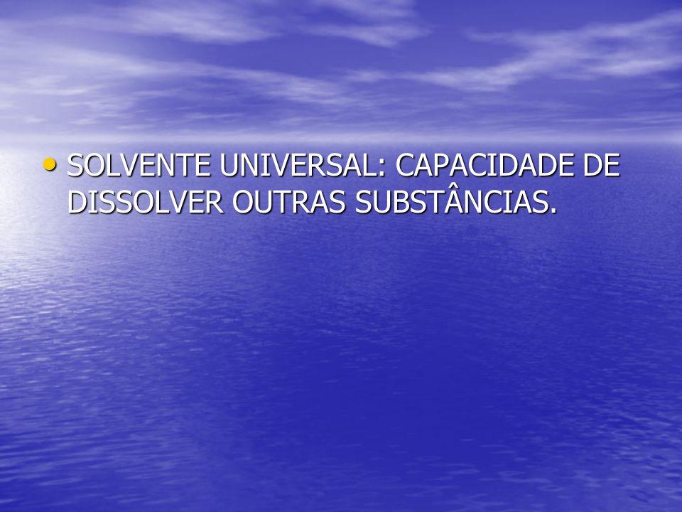SOLVENTE UNIVERSAL: CAPACIDADE DE DISSOLVER OUTRAS SUBSTÂNCIAS.