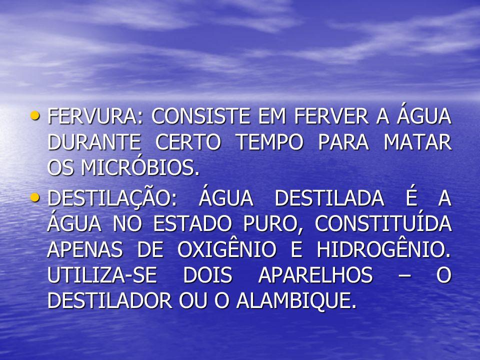 FERVURA: CONSISTE EM FERVER A ÁGUA DURANTE CERTO TEMPO PARA MATAR OS MICRÓBIOS.