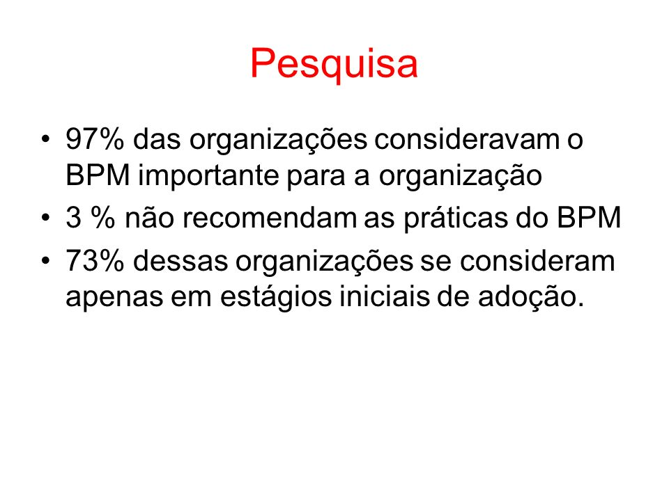 Pesquisa 97% das organizações consideravam o BPM importante para a organização. 3 % não recomendam as práticas do BPM.