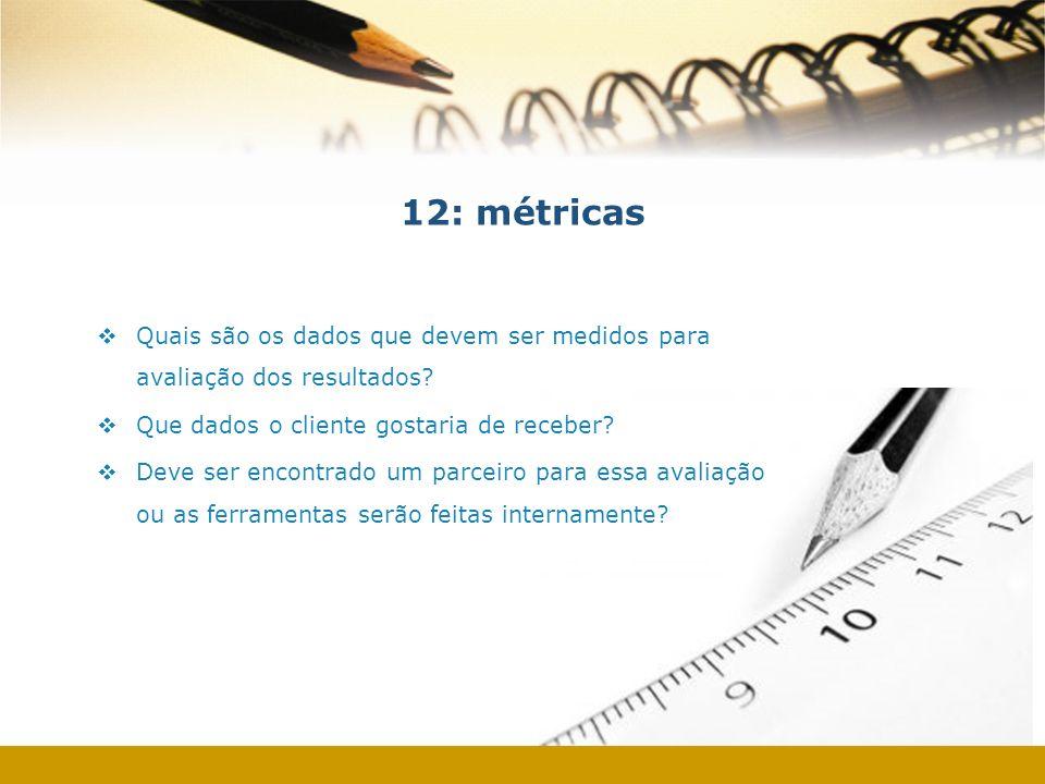 12: métricas Quais são os dados que devem ser medidos para avaliação dos resultados Que dados o cliente gostaria de receber