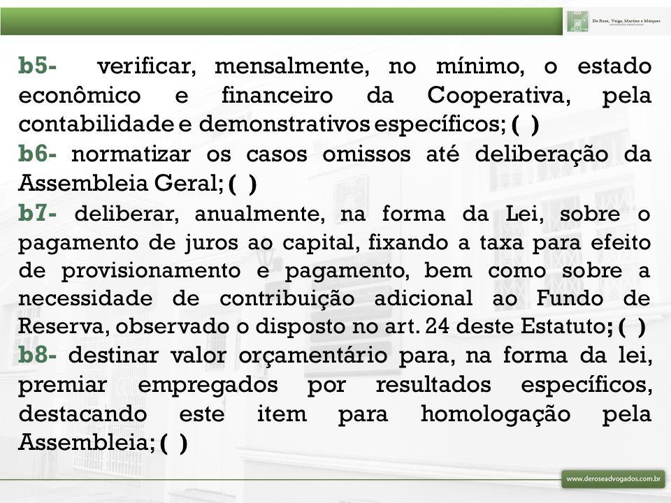b5- verificar, mensalmente, no mínimo, o estado econômico e financeiro da Cooperativa, pela contabilidade e demonstrativos específicos; ( )