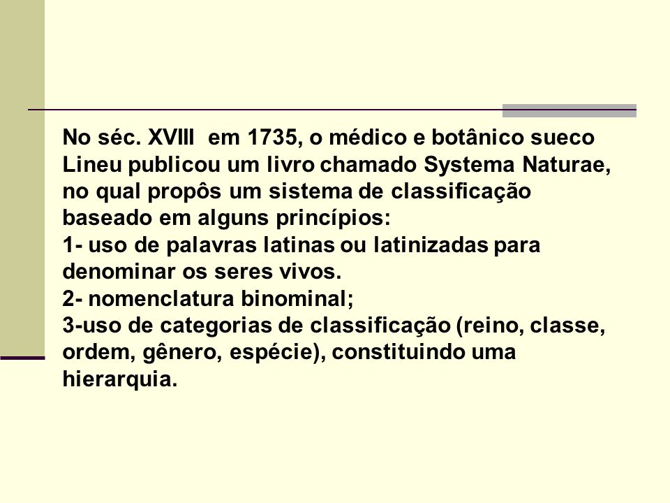 No séc. XVIII em 1735, o médico e botânico sueco Lineu publicou um livro chamado Systema Naturae, no qual propôs um sistema de classificação baseado em alguns princípios: