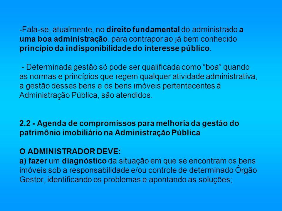 Fala-se, atualmente, no direito fundamental do administrado a uma boa administração, para contrapor ao já bem conhecido princípio da indisponibilidade do interesse público.