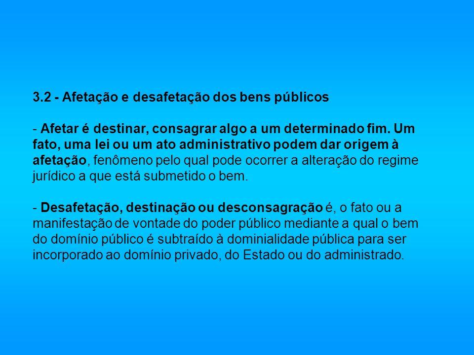 3.2 - Afetação e desafetação dos bens públicos - Afetar é destinar, consagrar algo a um determinado fim.