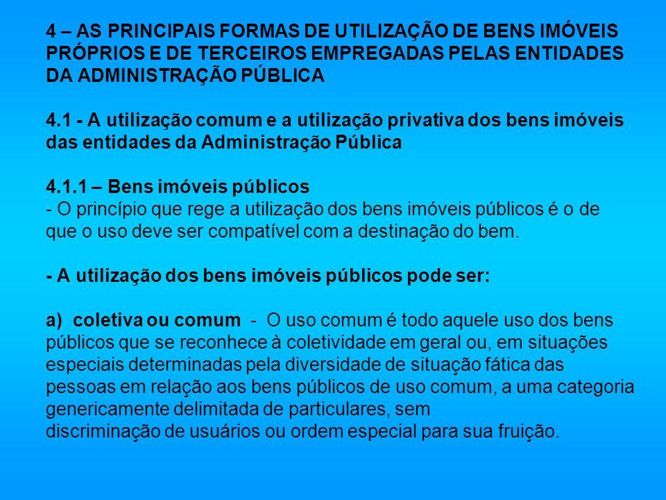 4 – AS PRINCIPAIS FORMAS DE UTILIZAÇÃO DE BENS IMÓVEIS PRÓPRIOS E DE TERCEIROS EMPREGADAS PELAS ENTIDADES DA ADMINISTRAÇÃO PÚBLICA 4.1 - A utilização comum e a utilização privativa dos bens imóveis das entidades da Administração Pública 4.1.1 – Bens imóveis públicos - O princípio que rege a utilização dos bens imóveis públicos é o de que o uso deve ser compatível com a destinação do bem.