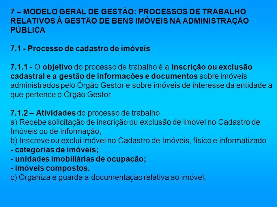 7 – MODELO GERAL DE GESTÃO: PROCESSOS DE TRABALHO RELATIVOS À GESTÃO DE BENS IMÓVEIS NA ADMINISTRAÇÃO PÚBLICA 7.1 - Processo de cadastro de imóveis 7.1.1 - O objetivo do processo de trabalho é a inscrição ou exclusão cadastral e a gestão de informações e documentos sobre imóveis administrados pelo Órgão Gestor e sobre imóveis de interesse da entidade a que pertence o Órgão Gestor.