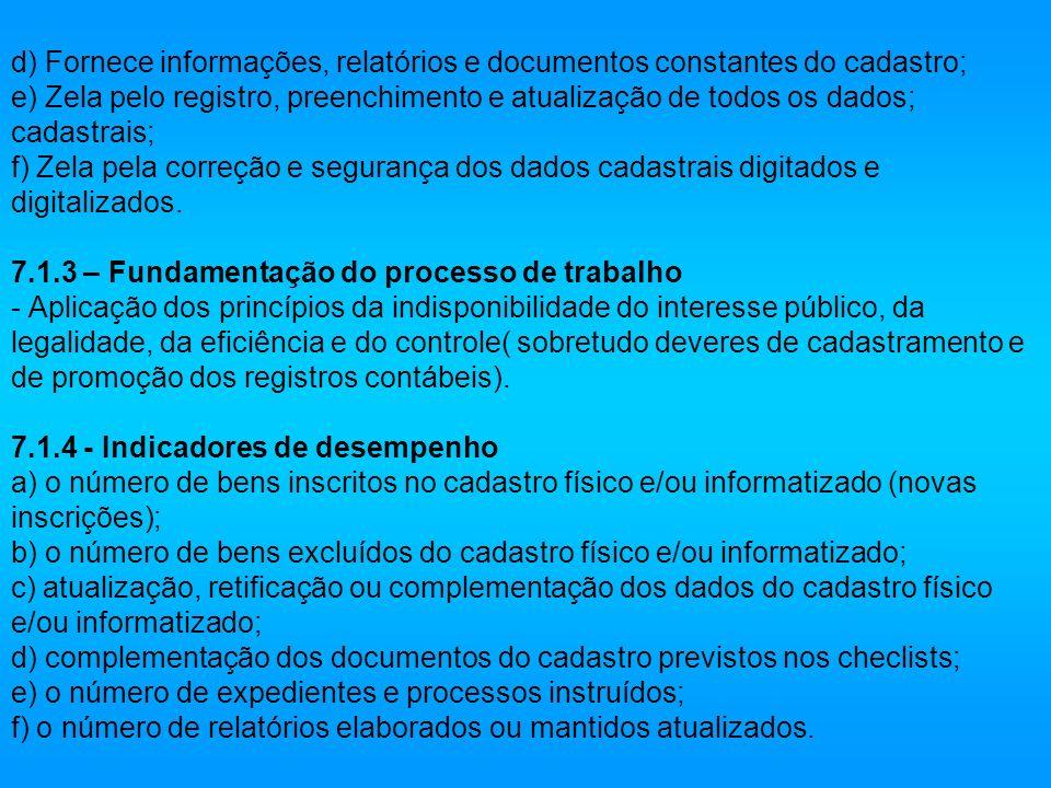 d) Fornece informações, relatórios e documentos constantes do cadastro; e) Zela pelo registro, preenchimento e atualização de todos os dados; cadastrais; f) Zela pela correção e segurança dos dados cadastrais digitados e digitalizados.