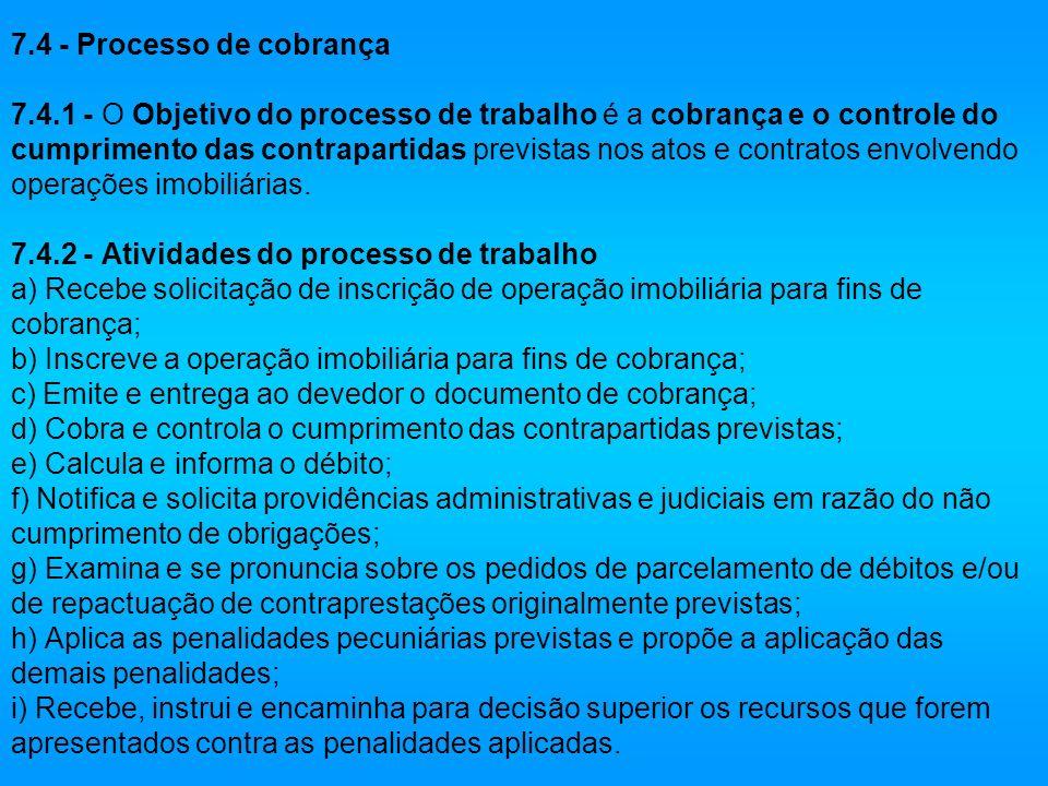 7.4 - Processo de cobrança 7.4.1 - O Objetivo do processo de trabalho é a cobrança e o controle do cumprimento das contrapartidas previstas nos atos e contratos envolvendo operações imobiliárias.