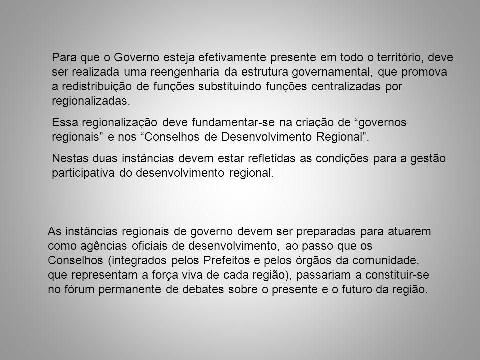 Para que o Governo esteja efetivamente presente em todo o território, deve ser realizada uma reengenharia da estrutura governamental, que promova a redistribuição de funções substituindo funções centralizadas por regionalizadas.