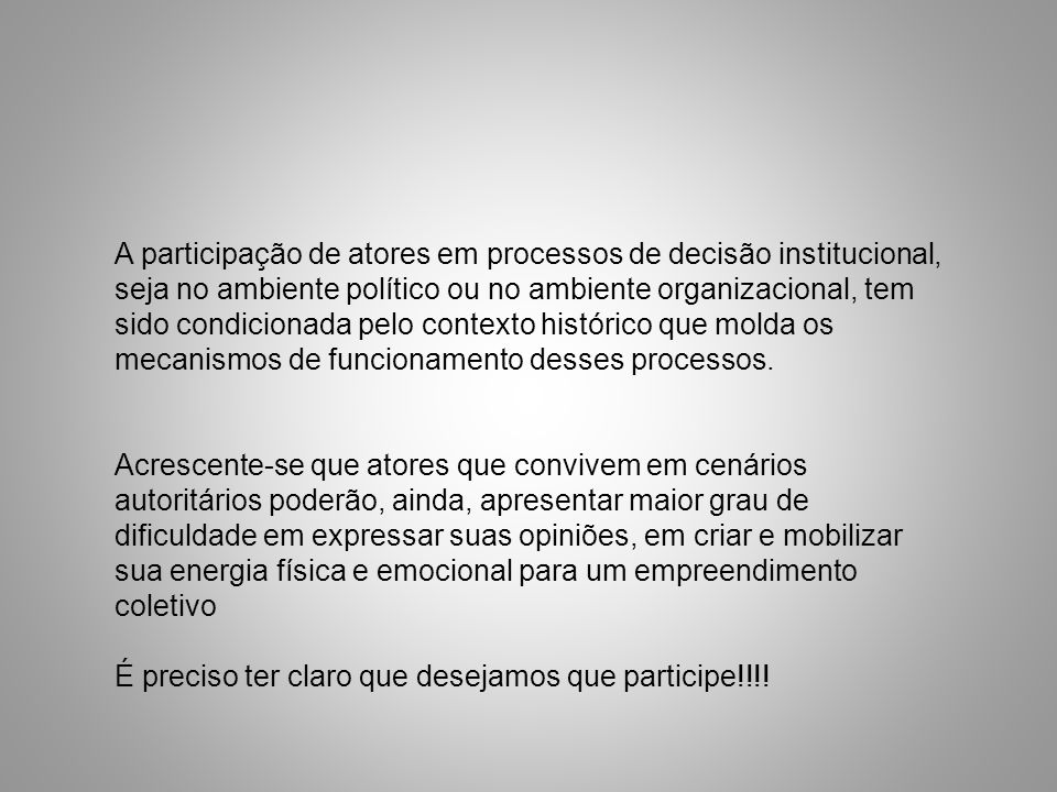 A participação de atores em processos de decisão institucional, seja no ambiente político ou no ambiente organizacional, tem sido condicionada pelo contexto histórico que molda os mecanismos de funcionamento desses processos.