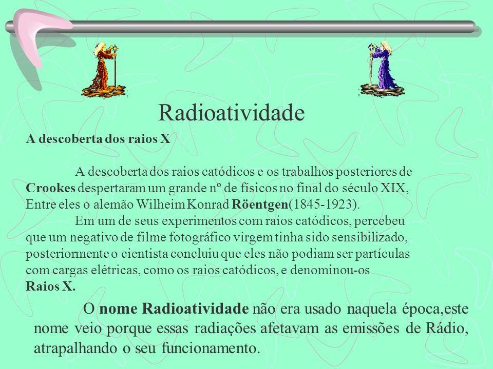 Radioatividade O nome Radioatividade não era usado naquela época,este