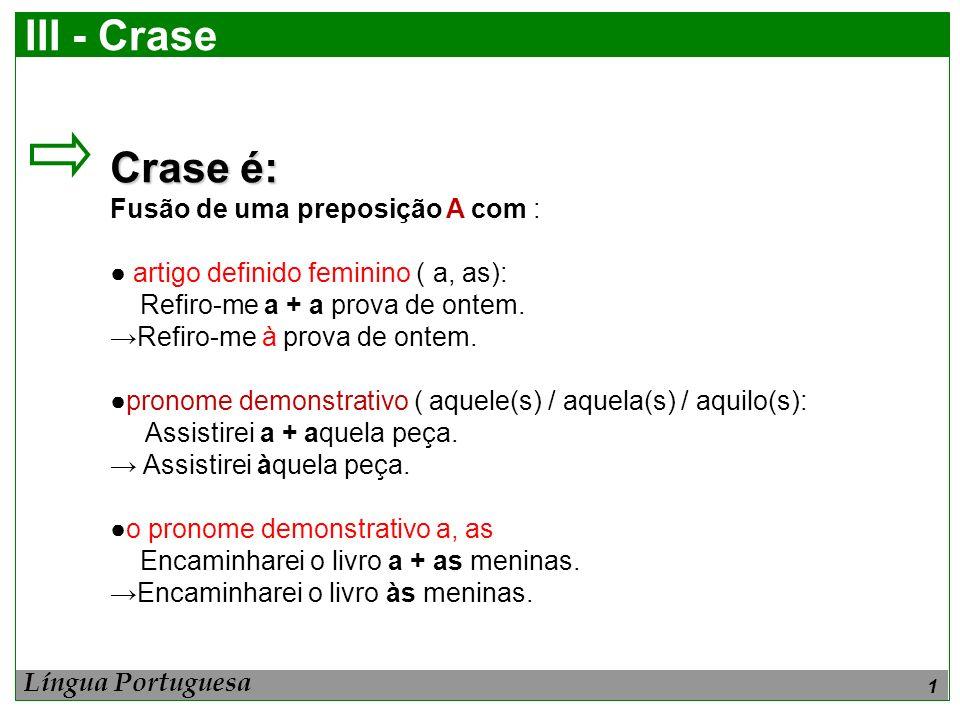 III - Crase Crase é: Fusão de uma preposição A com :