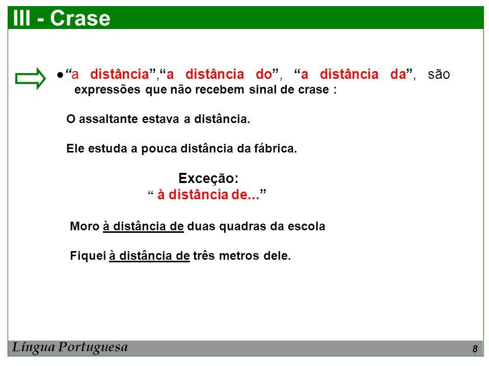 III - Crase ● a distância , a distância do , a distância da , são expressões que não recebem sinal de crase :