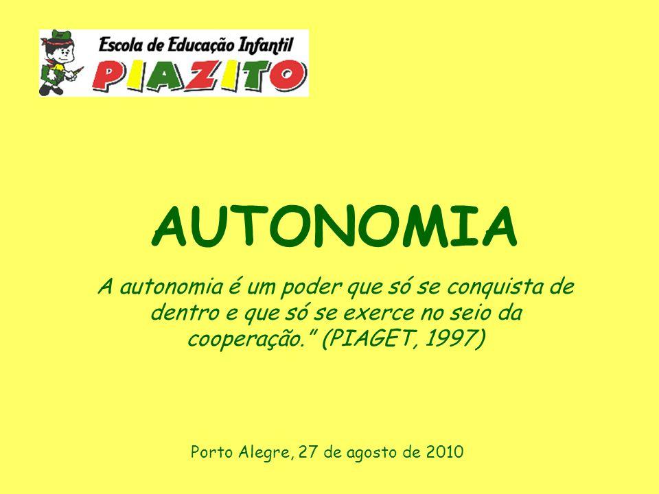 AUTONOMIA A autonomia é um poder que só se conquista de dentro e que só se exerce no seio da cooperação. (PIAGET, 1997)