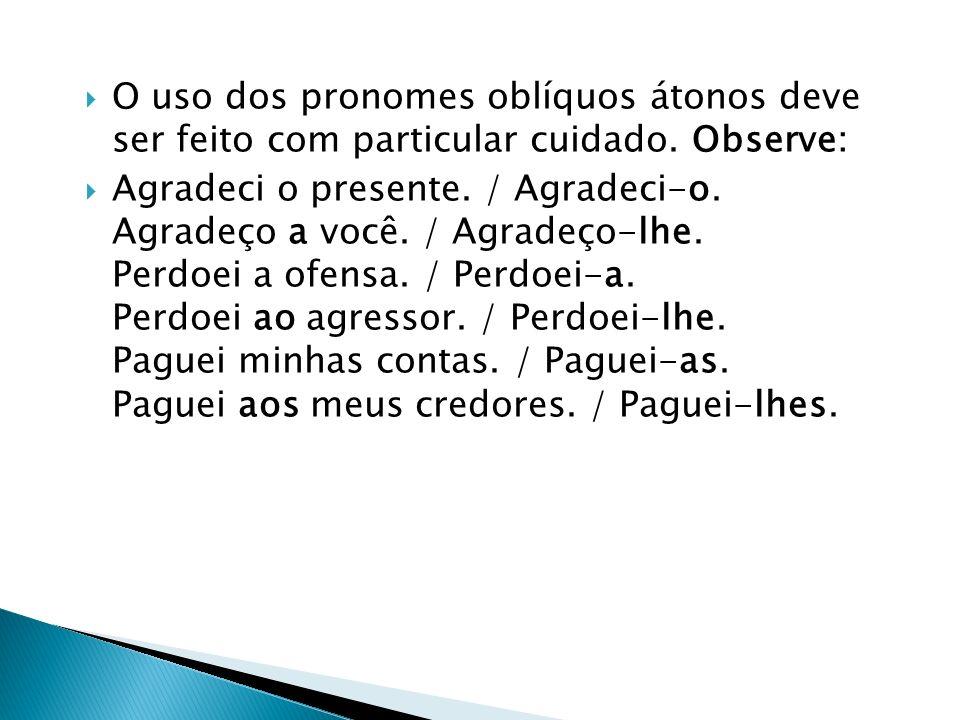 O uso dos pronomes oblíquos átonos deve ser feito com particular cuidado. Observe: