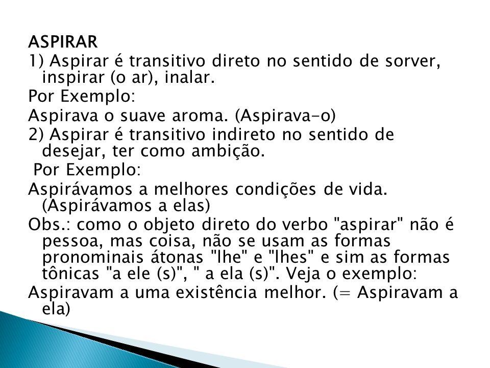 ASPIRAR 1) Aspirar é transitivo direto no sentido de sorver, inspirar (o ar), inalar. Por Exemplo: