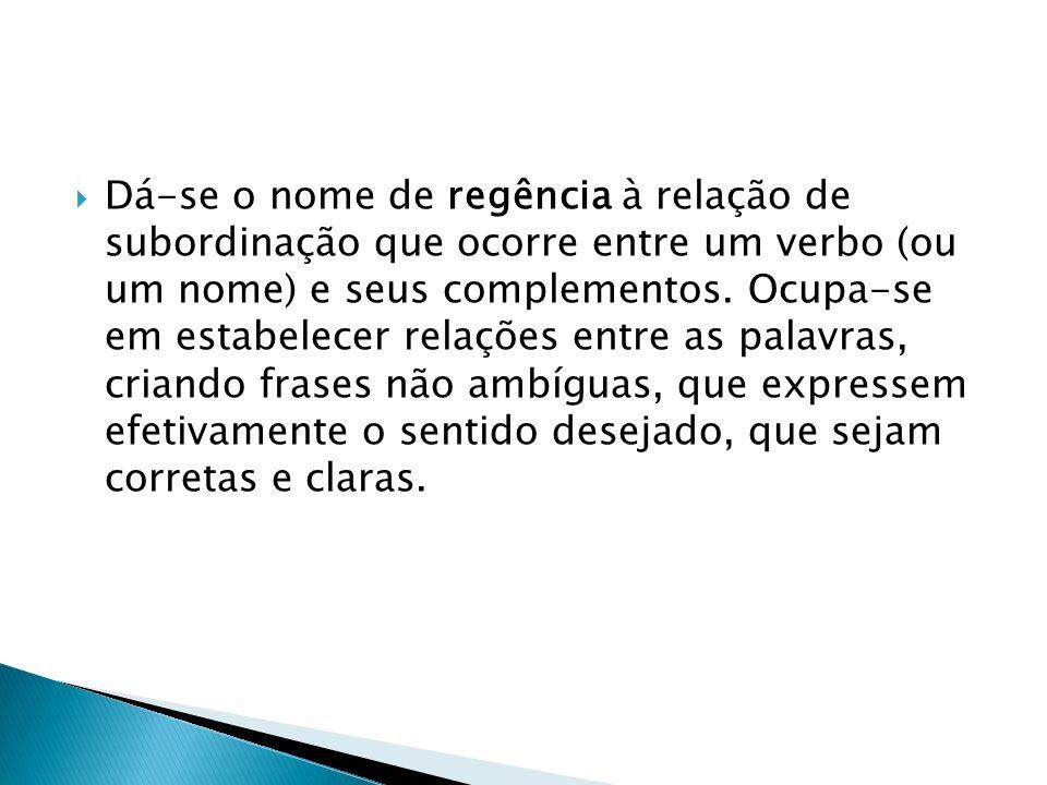 Dá-se o nome de regência à relação de subordinação que ocorre entre um verbo (ou um nome) e seus complementos.