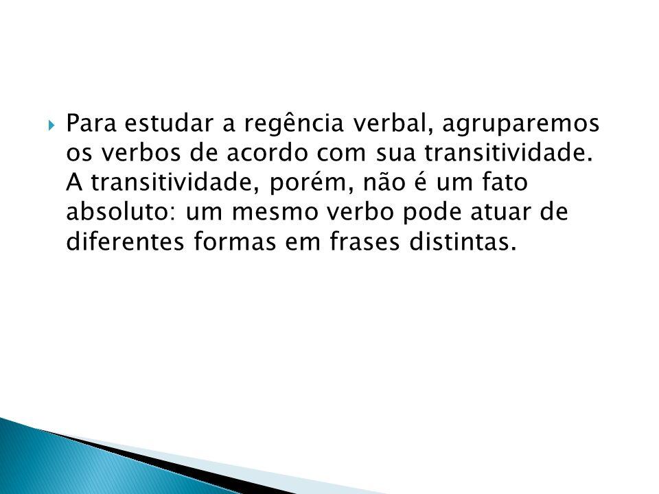 Para estudar a regência verbal, agruparemos os verbos de acordo com sua transitividade.