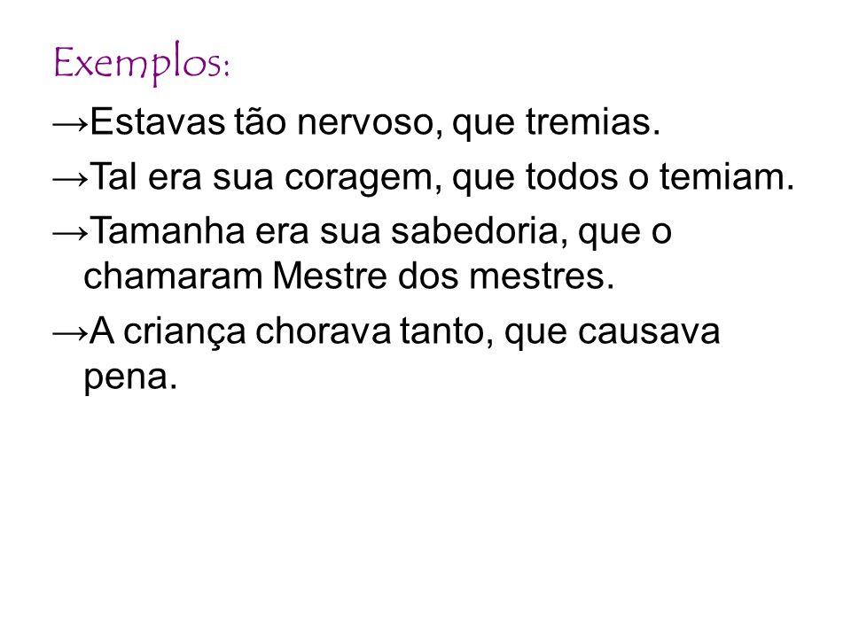 Exemplos: →Estavas tão nervoso, que tremias.