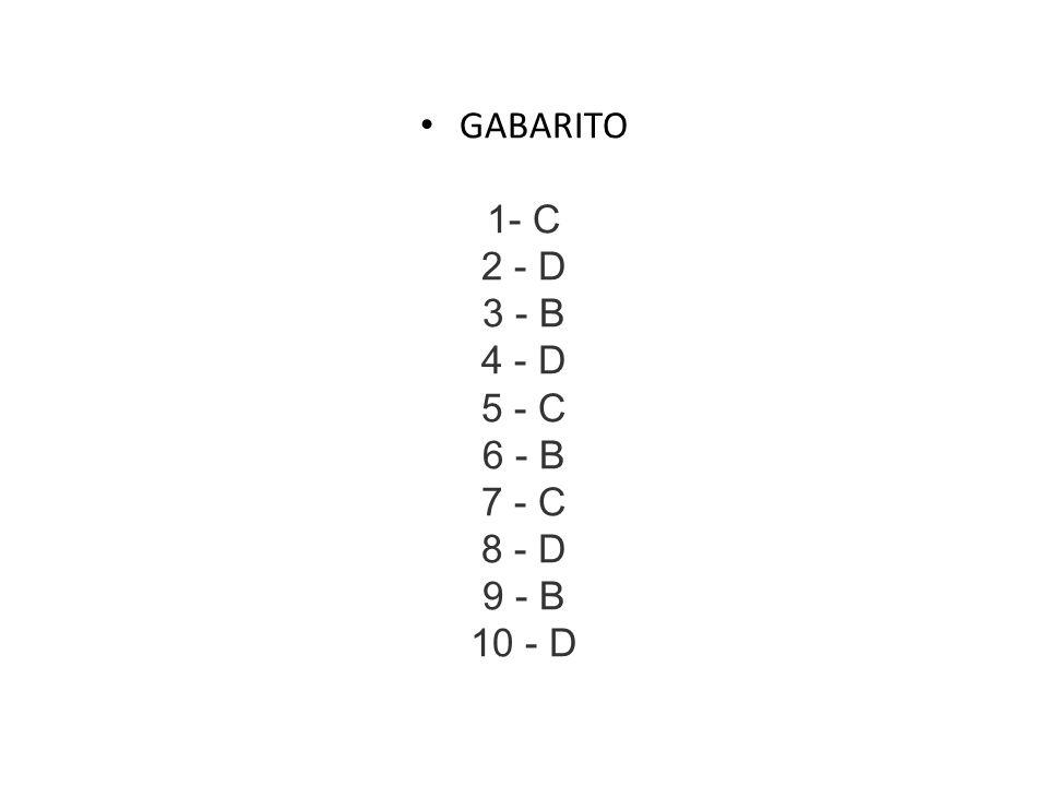 GABARITO 1- C 2 - D 3 - B 4 - D 5 - C 6 - B 7 - C 8 - D 9 - B 10 - D