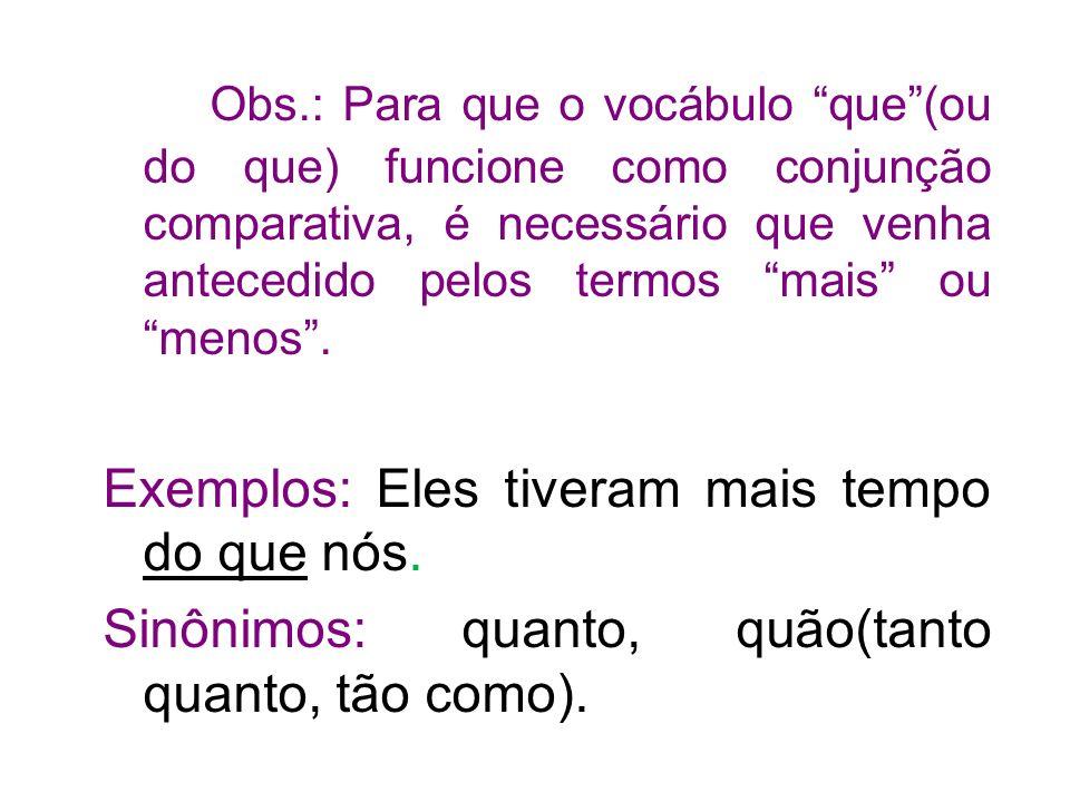 Obs.: Para que o vocábulo que (ou do que) funcione como conjunção comparativa, é necessário que venha antecedido pelos termos mais ou menos .