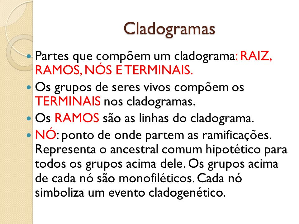 CladogramasPartes que compõem um cladograma: RAIZ, RAMOS, NÓS E TERMINAIS. Os grupos de seres vivos compõem os TERMINAIS nos cladogramas.