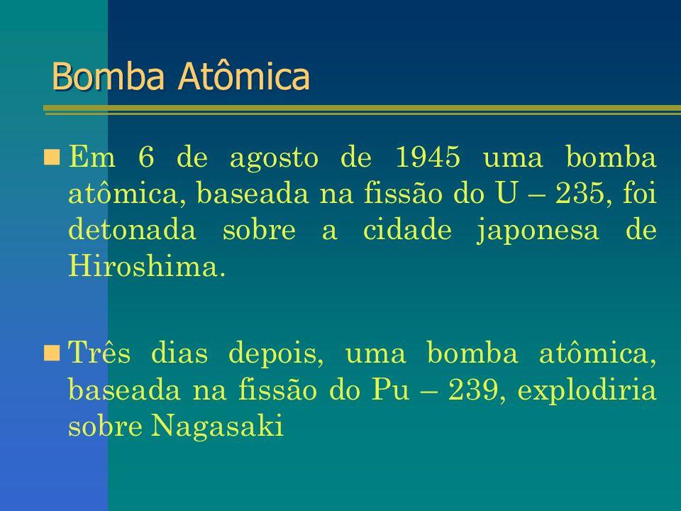 Bomba Atômica Em 6 de agosto de 1945 uma bomba atômica, baseada na fissão do U – 235, foi detonada sobre a cidade japonesa de Hiroshima.