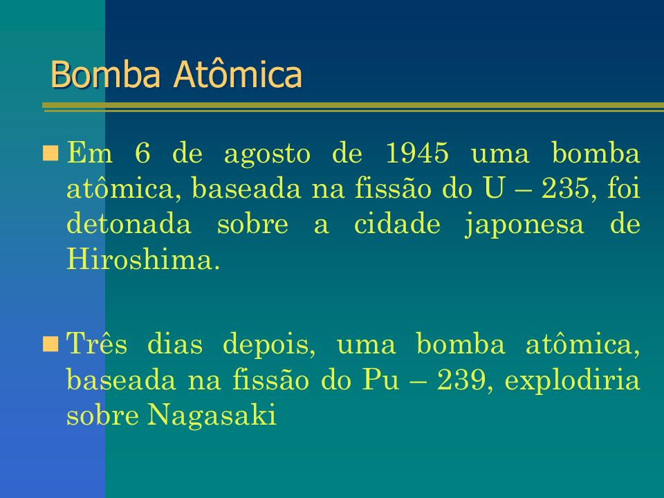 Bomba AtômicaEm 6 de agosto de 1945 uma bomba atômica, baseada na fissão do U – 235, foi detonada sobre a cidade japonesa de Hiroshima.