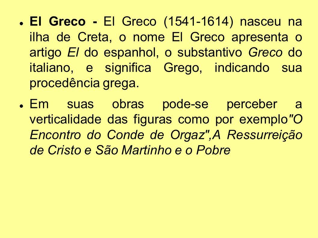El Greco - El Greco (1541-1614) nasceu na ilha de Creta, o nome El Greco apresenta o artigo El do espanhol, o substantivo Greco do italiano, e significa Grego, indicando sua procedência grega.