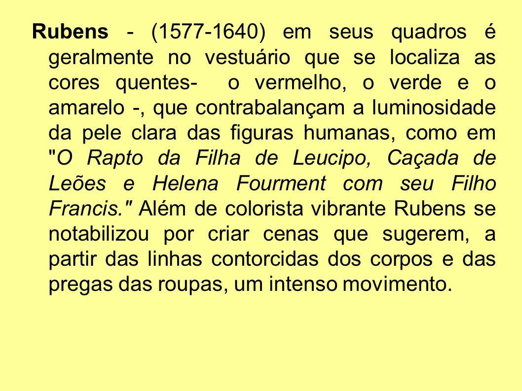 Rubens - (1577-1640) em seus quadros é geralmente no vestuário que se localiza as cores quentes- o vermelho, o verde e o amarelo -, que contrabalançam a luminosidade da pele clara das figuras humanas, como em O Rapto da Filha de Leucipo, Caçada de Leões e Helena Fourment com seu Filho Francis. Além de colorista vibrante Rubens se notabilizou por criar cenas que sugerem, a partir das linhas contorcidas dos corpos e das pregas das roupas, um intenso movimento.