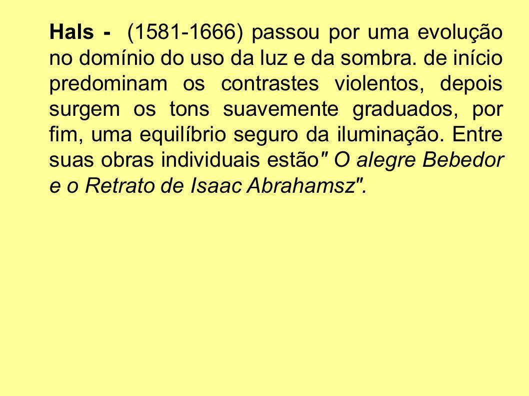Hals - (1581-1666) passou por uma evolução no domínio do uso da luz e da sombra.