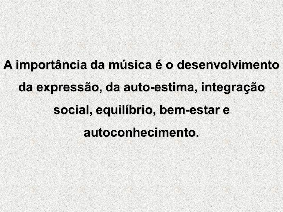 A importância da música é o desenvolvimento da expressão, da auto-estima, integração social, equilíbrio, bem-estar e autoconhecimento.