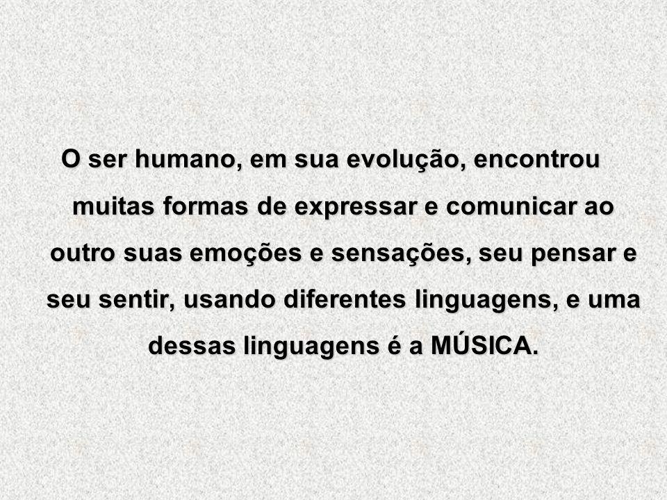 O ser humano, em sua evolução, encontrou muitas formas de expressar e comunicar ao outro suas emoções e sensações, seu pensar e seu sentir, usando diferentes linguagens, e uma dessas linguagens é a MÚSICA.