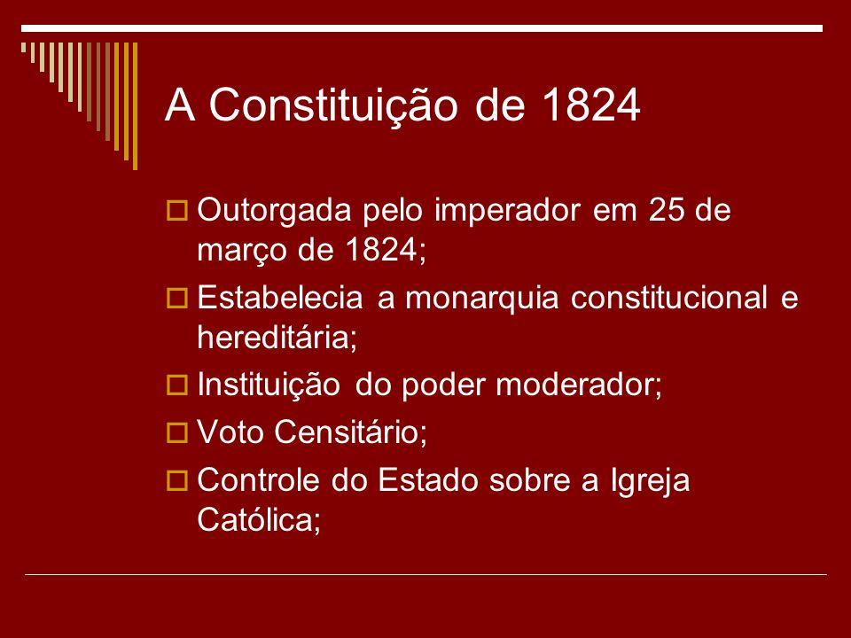 A Constituição de 1824 Outorgada pelo imperador em 25 de março de 1824; Estabelecia a monarquia constitucional e hereditária;