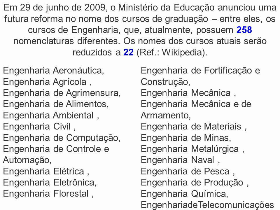 Em 29 de junho de 2009, o Ministério da Educação anunciou uma futura reforma no nome dos cursos de graduação – entre eles, os cursos de Engenharia, que, atualmente, possuem 258 nomenclaturas diferentes. Os nomes dos cursos atuais serão reduzidos a 22 (Ref.: Wikipedia).