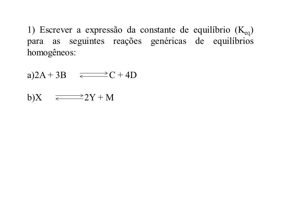 1) Escrever a expressão da constante de equilíbrio (Keq) para as seguintes reações genéricas de equilíbrios homogêneos: