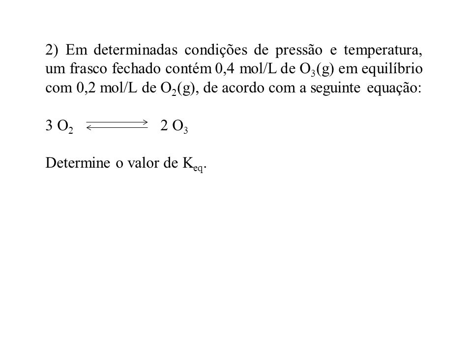 2) Em determinadas condições de pressão e temperatura, um frasco fechado contém 0,4 mol/L de O3(g) em equilíbrio com 0,2 mol/L de O2(g), de acordo com a seguinte equação: