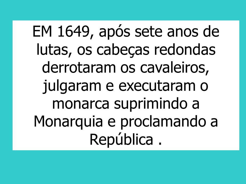 EM 1649, após sete anos de lutas, os cabeças redondas derrotaram os cavaleiros, julgaram e executaram o monarca suprimindo a Monarquia e proclamando a República .