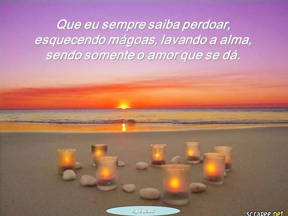 Que eu sempre saiba perdoar, esquecendo mágoas, lavando a alma, sendo somente o amor que se dá.