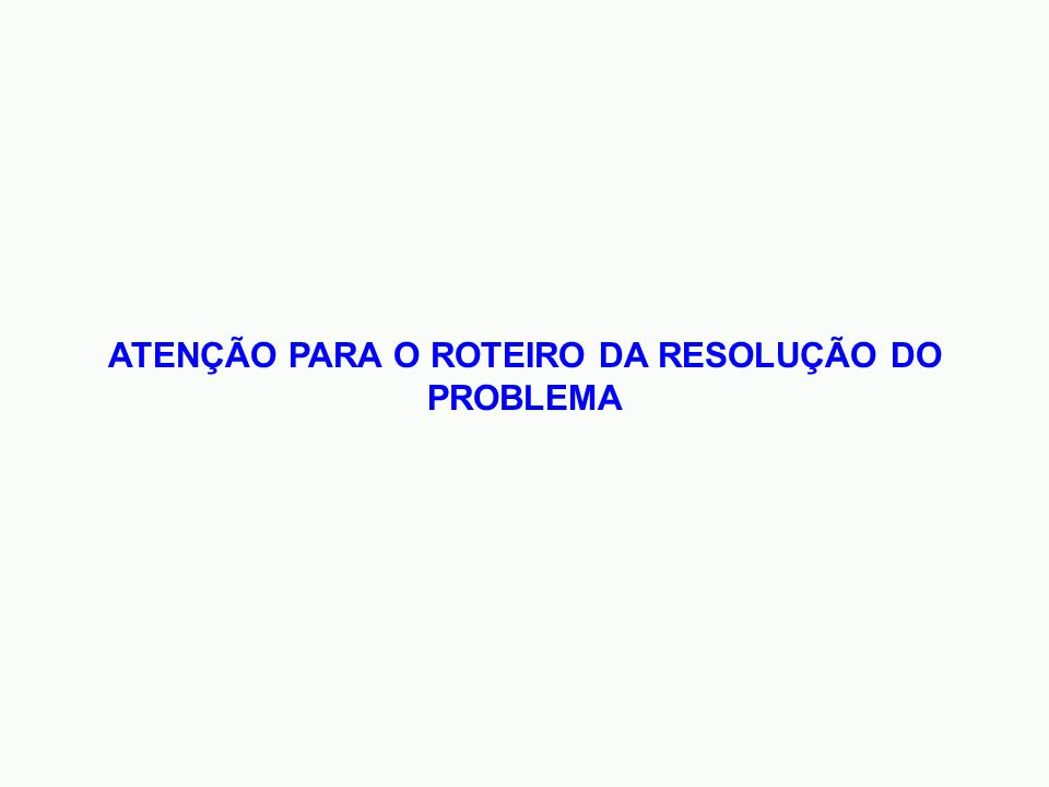 ATENÇÃO PARA O ROTEIRO DA RESOLUÇÃO DO PROBLEMA
