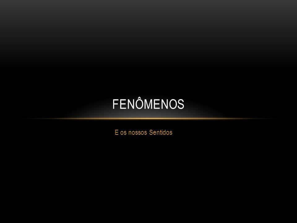 FENÔMENOS E os nossos Sentidos