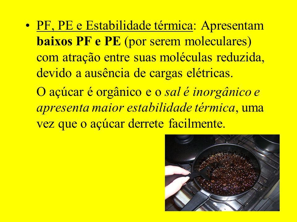 PF, PE e Estabilidade térmica: Apresentam baixos PF e PE (por serem moleculares) com atração entre suas moléculas reduzida, devido a ausência de cargas elétricas.