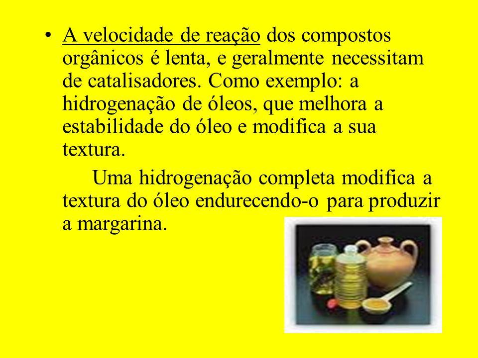 A velocidade de reação dos compostos orgânicos é lenta, e geralmente necessitam de catalisadores. Como exemplo: a hidrogenação de óleos, que melhora a estabilidade do óleo e modifica a sua textura.