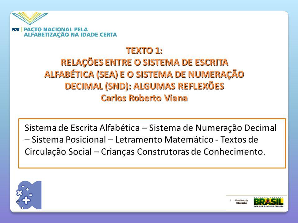 TEXTO 1: RELAÇÕES ENTRE O SISTEMA DE ESCRITA ALFABÉTICA (SEA) E O SISTEMA DE NUMERAÇÃO DECIMAL (SND): ALGUMAS REFLEXÕES Carlos Roberto Viana